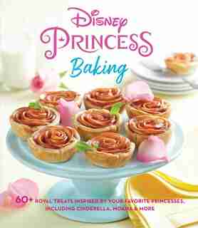 Disney Princess Baking: 60+ Royal Treats Inspired by Your Favorite Princesses, Including Cinderella, Moana & More by Weldon Owen