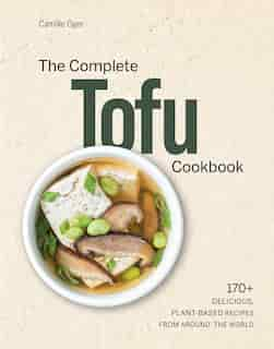 The Complete Tofu Cookbook: 170+ Delicious, Plant-based Recipes From Around The World by CAMILLE OGER