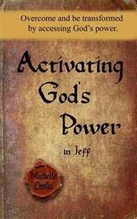Activating God's Power in Jeff: Overcome and be transformed by accessing God's power. by Michelle Leslie
