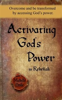 Activating God's Power in Rebekah: Overcome and be transformed by accessing God's power. by Michelle Leslie