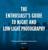 The Enthusiast's Guide To Night And Low-light Photography: 50 Photographic Principles You Need To…