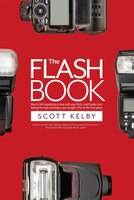 The Flash Book: How To Fall Hopelessly In Love With Your Flash, And Finally Start Taking The Type…