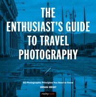 The Enthusiast's Guide To Travel Photography: 55 Photographic Principles You Need To Know