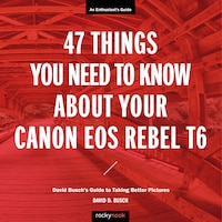 47 Things You Need To Know About Your Canon Eos Rebel T6: David Busch's Guide To Taking Better…