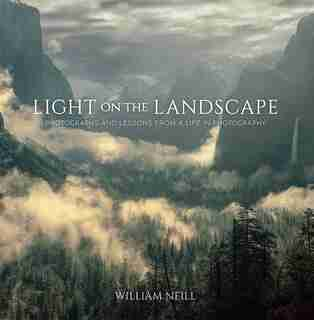 Light On The Landscape: Photographs And Lessons From A Life In Photography by William Neill