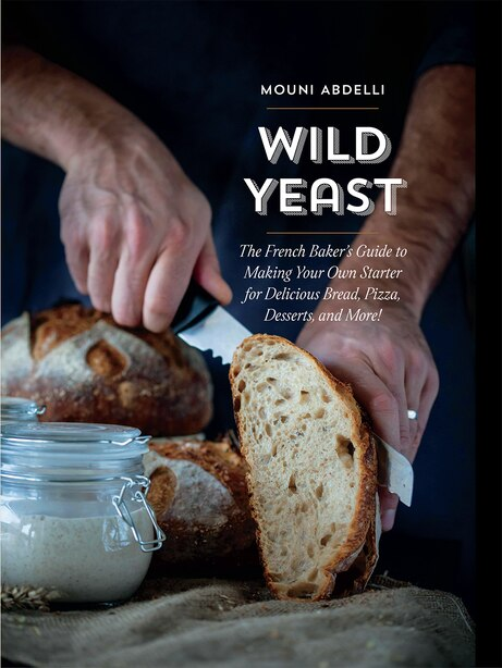 Wild Yeast: The French Baker's Guide To Making Your Own Starter For Delicious Bread, Pizza, Desserts, And More! de Mouni Abdelli