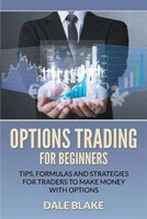 Options Trading For Beginners: Tips, Formulas and Strategies For Traders to Make Money with Options