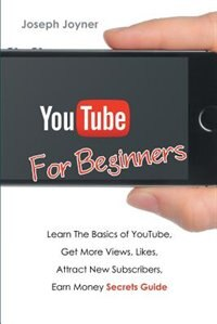 Youtube For Beginners: Learn The Basics of Youtube, Get More Views, Likes, Attract New Subscribers, Earn Money Secrets Gui by Joseph Joyner