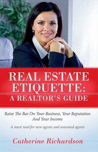 Real Estate Etiquette - A Realtor's Guide: Raise The Bar On Your Business,  Your Reputation And…