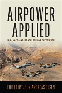 Airpower Applied: U.S., NATO, and Israeli Combat Experience by John Andreas Olsen