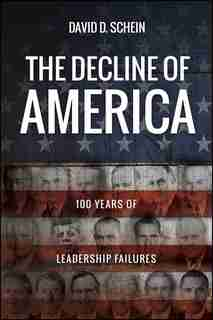 The Decline of America: 100 Years of Leadership Failures by David D. Schein