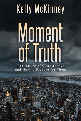 Moment of Truth: The Nature of Catastrophes and How to Prepare for Them by Kelly McKinney