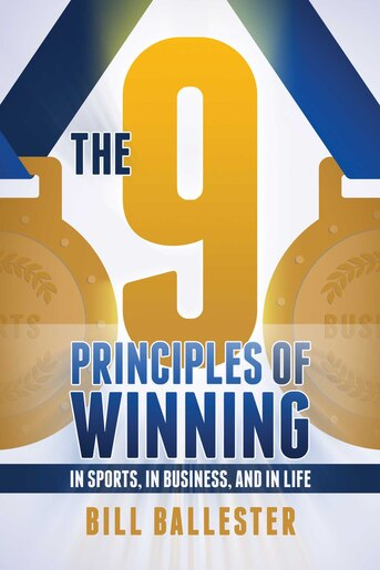 The Nine Principles of Winning: In Sports, In Business, and In Life by Bill Ballester