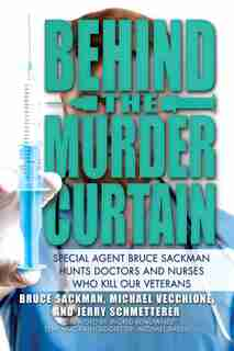 Behind the Murder Curtain: Special Agent Bruce Sackman Hunts Doctors and Nurses Who Kill Our Veterans by Bruce Sackman