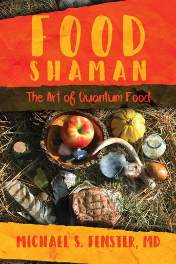 Food Shaman: The Art of Quantum Food by Michael S. Fenster
