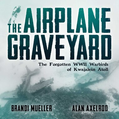 The Airplane Graveyard: The Forgotten WWII Warbirds of Kwajalein Atoll by Brandi Mueller