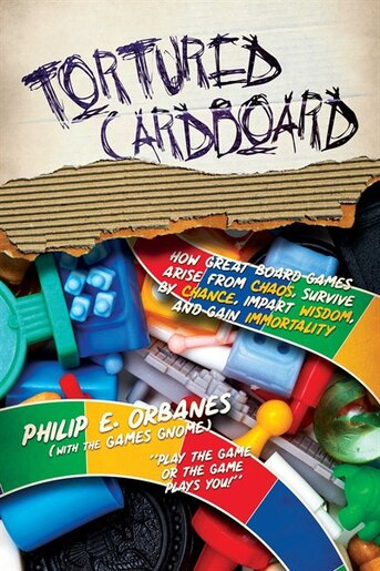 Tortured Cardboard: How Great Board Games Arise from Chaos, Survive by Chance, Impart Wisdom, and Gain Immortality by Philip E. Orbanes