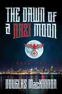The Dawn Of A Nazi Moon: Book One by Douglas MacKinnon