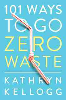 101 Ways To Go Zero Waste by Kathryn Kellogg