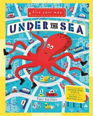 Find Your Way Under The Sea: Travel Through An Underwater World And Practice Your Math And Mapping Skills. by Paul Boston