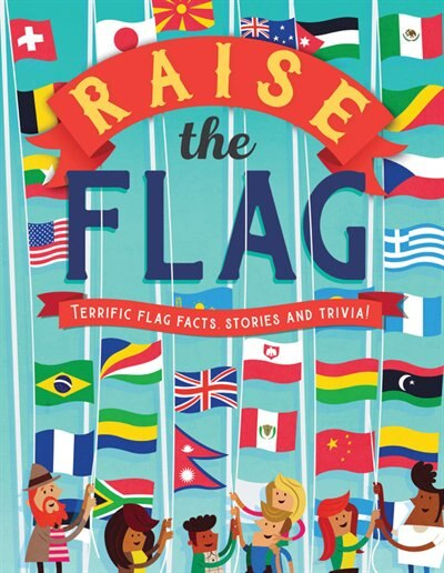 Raise The Flag: Terrific Flag Facts, Stories, And Trivia! by Clive Gifford