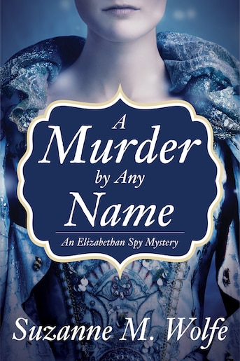A Murder By Any Name: An Elizabethan Spy Mystery by Suzanne M. Wolfe