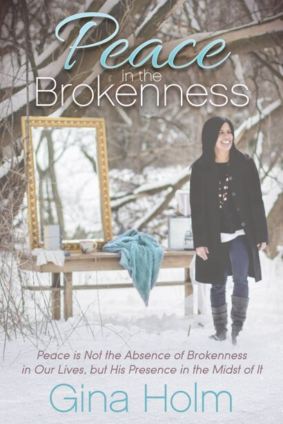 Peace In The Brokenness: Peace Is Not The Absence Of Brokenness In Our Lives, But His Presence In The Midst Of It by Gina Holm