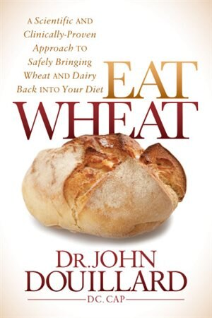 Eat Wheat: A Scientific And Clinically-proven Approach To Safely Bringing Wheat And Dairy Back Into Your Diet by John Douillard