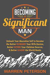 Becoming A Significant Man: Unleash Your Masculine Self To Become The Better Husband Your Wife Desires, Better Father Your Chil by Warren Peterson