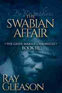 The Swabian Affair: Book Iii Of The Gaius Marius Chronicle by Ray Gleason