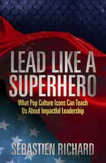 Lead Like A Superhero: What Pop Culture Icons Can Teach Us About Impactful Leadership by Sebastien Richard