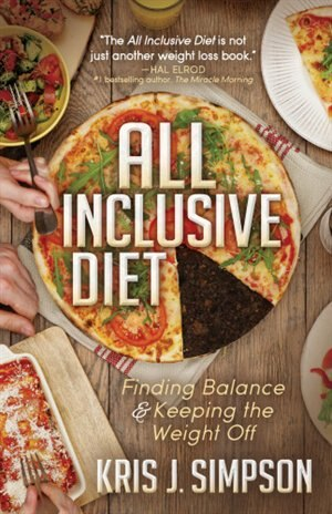 All Inclusive Diet: Finding Balance & Keeping The Weight Off by Kris J. Simpson