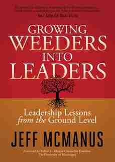 Growing Weeders Into Leaders: Leadership Lessons From The Ground Up by Jeff Mcmanus