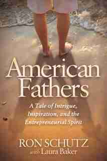 American Fathers: A Tale Of Intrigue, Inspiration, And The Entrepreneurial Spirit by Ron Schutz