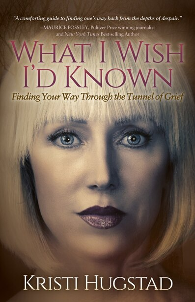 What I Wish I'd Known: Finding Your Way Through The Tunnel Of Grief by Kristi Hugstad
