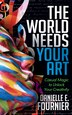 The World Needs Your Art: Casual Magic To Unlock Your Creativity by Danielle E. Fournier
