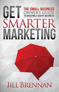 Get Smarter Marketing: The Small Business Owner's Guide To Building A Savvy Business by Jill Brennan