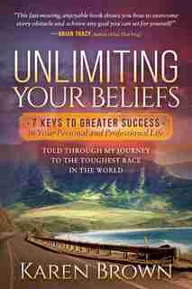 Unlimiting Your Beliefs: 7 Keys To Greater Success In Your Personal And Professional Life; Told Through My Journey To The To by Karen Brown