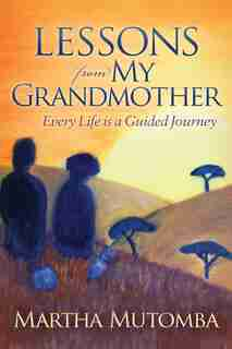 Lessons From My Grandmother: Every Life Is A Guided Journey by Martha Mutomba