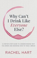 Why Can't I Drink Like Everyone Else: A Step-by-step Guide To Understanding Why You Drink And…