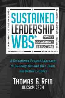 Sustained Leadership Wbs: A Disciplined Project Approach To Building You And Your Team Into  Better Leaders by Thomas G. Reid