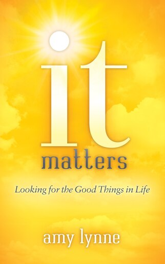 It Matters: Looking For The Good Things In Life by Amy Lynne