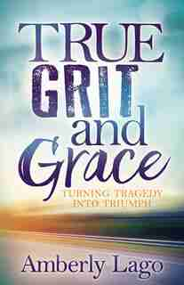 True Grit And Grace: Turning Tragedy Into Triumph by Amberly Lago