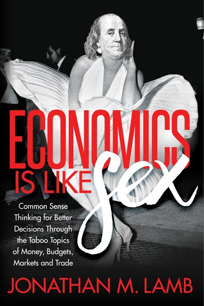 Economics Is Like Sex: Common Sense Thinking For Better Decisions Through The Taboo Topics Of Money, Budgets, Markets And by Jonathan M. Lamb