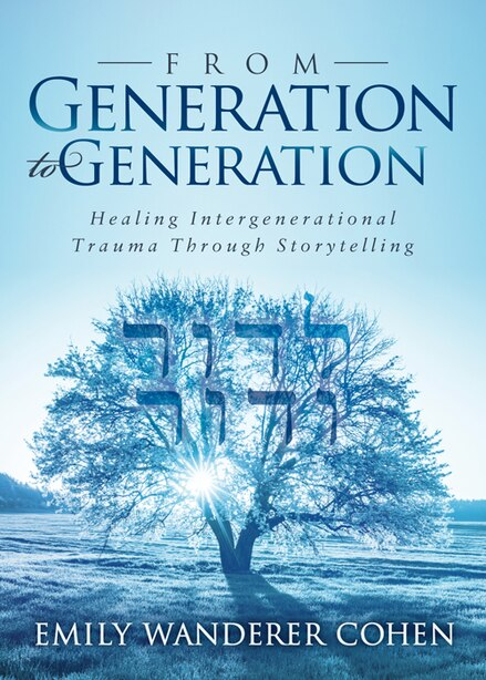 From Generation To Generation: Healing Intergenerational Trauma Through Storytelling by Emily Wanderer Cohen