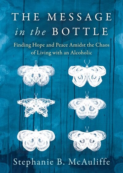 The Message In The Bottle: Finding Hope And Peace Amidst The Chaos Of Living With An Alcoholic de Stephanie B. Mcauliffe