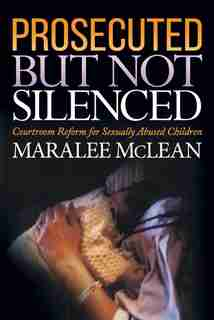 Prosecuted But Not Silenced: Courtroom Reform For Sexually Abused Children by Maralee Mclean