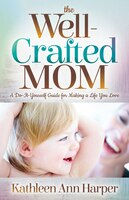 The Well-crafted Mom: A Do-it-yourself Guide For Making A Life You Love