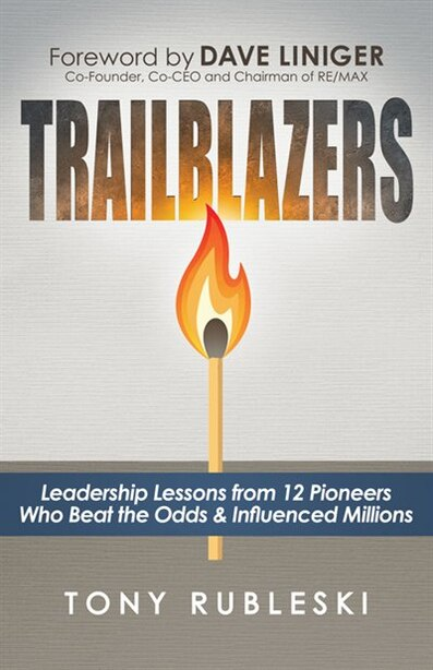 Trailblazers: Leadership Lessons From 12 Thought Leaders Who Beat The Odds And Influenced Millions by Tony Rubleski
