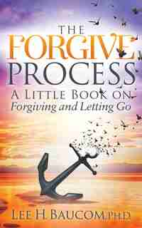 The Forgive Process: A Little Book On Forgiving And Letting Go by Lee H. Baucom